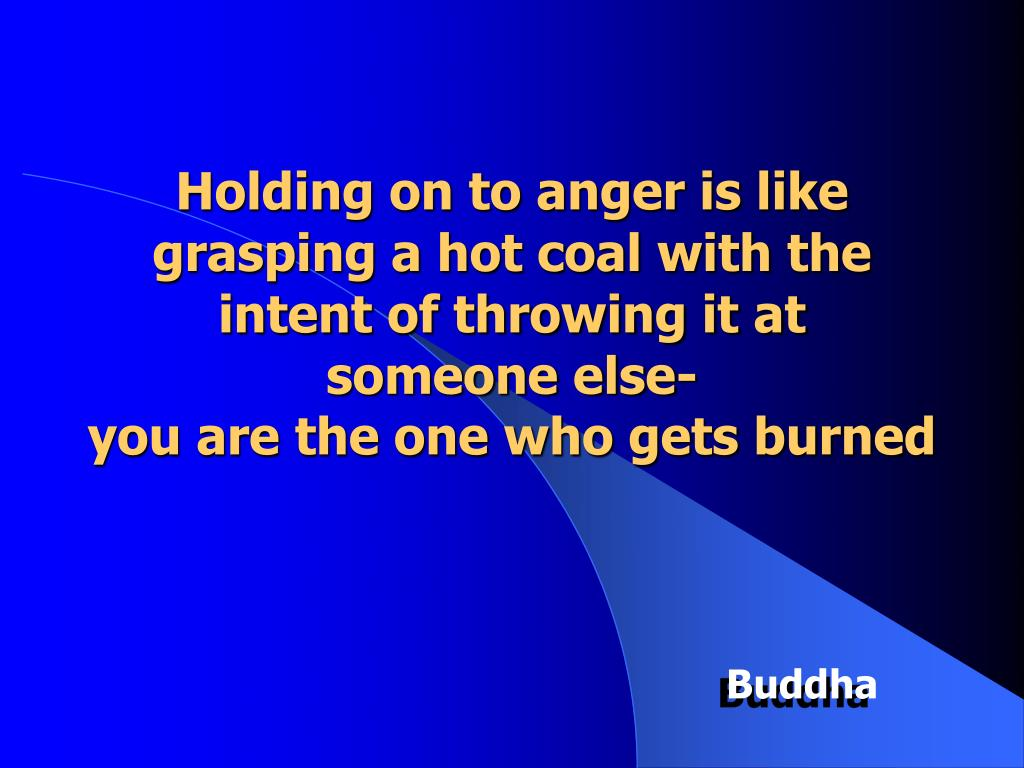 Holding on to anger is like grasping a hot coal with the intent of throwing it at