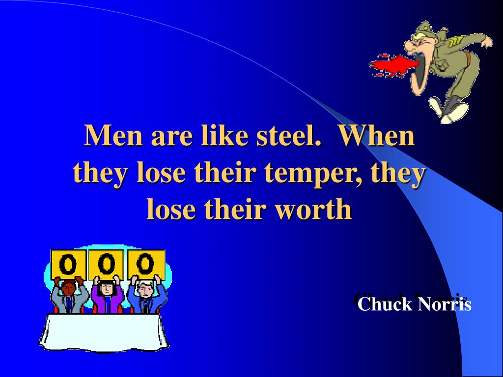 Men are like steel.  When they lose their temper, they lose their worth