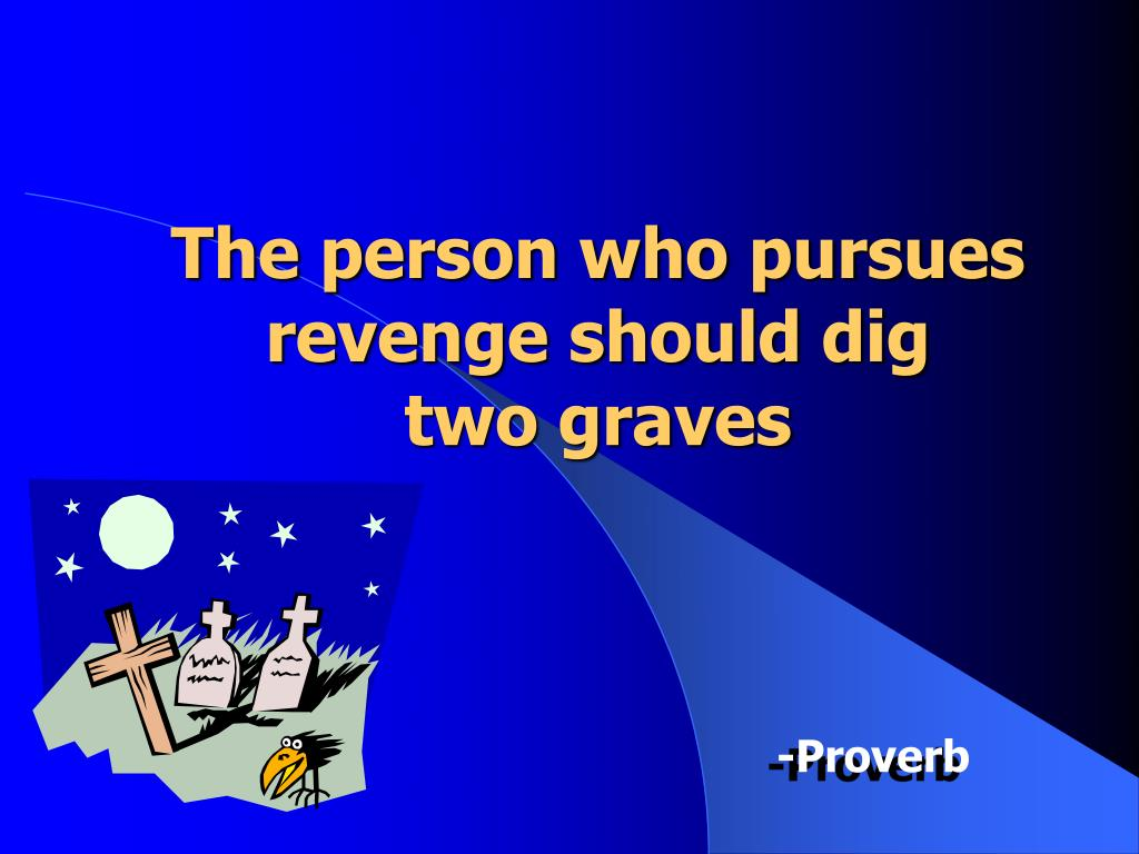 The person who pursues revenge should dig