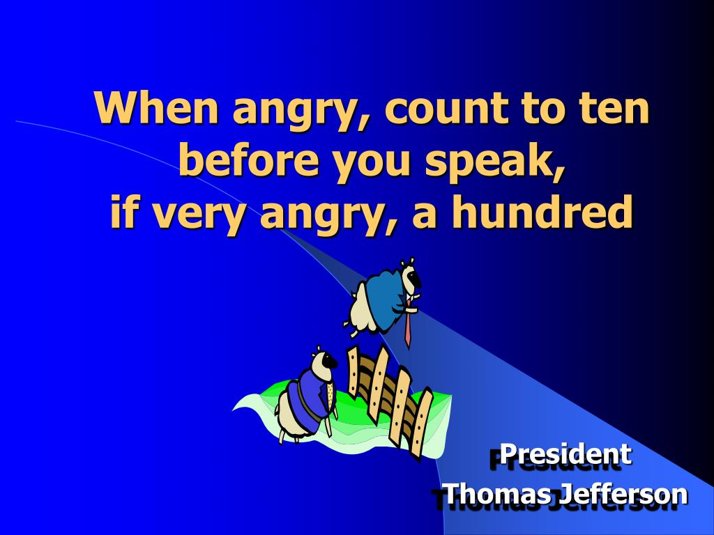 When angry, count to ten before you speak,
