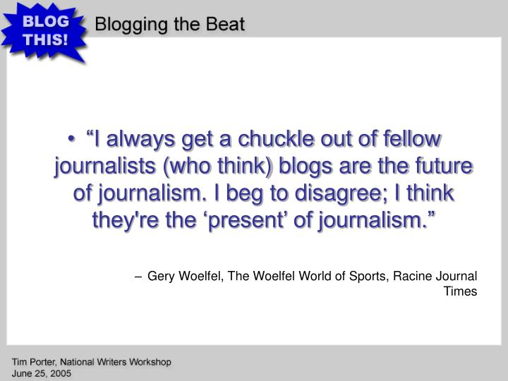 """""""I always get a chuckle out of fellow journalists (who think) blogs are the future of journalism. I beg to disagree; I think they're the 'present' of journalism."""""""