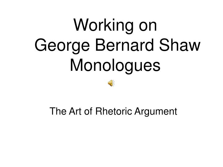 Working on george bernard shaw monologues