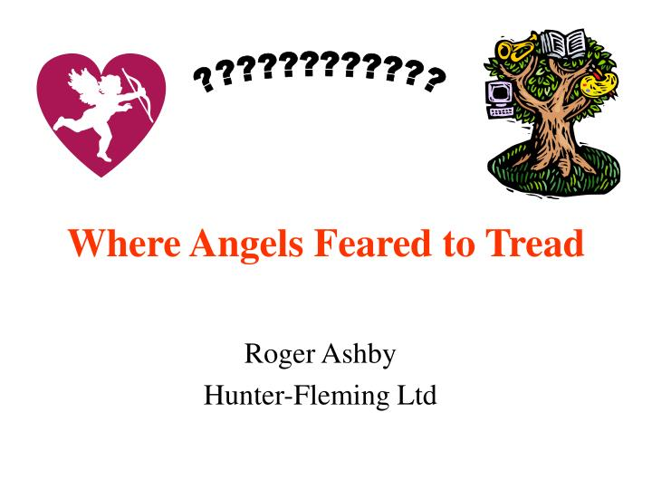 Where angels feared to tread