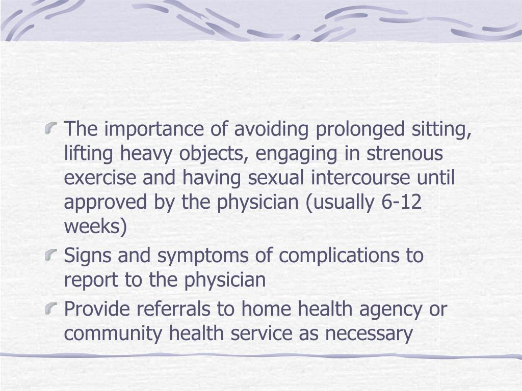 The importance of avoiding prolonged sitting, lifting heavy objects, engaging in strenous exercise and having sexual intercourse until approved by the physician (usually 6-12 weeks)