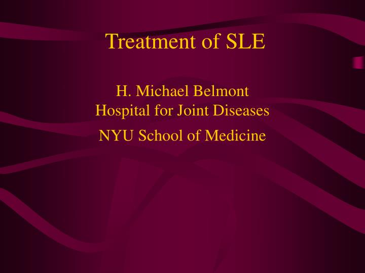 treatment of sle h michael belmont hospital for joint diseases nyu school of medicine n.