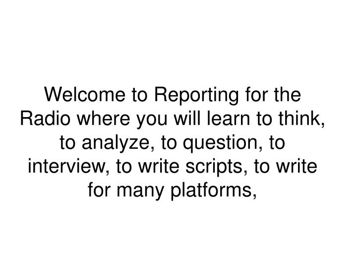 Welcome to Reporting for the Radio where you will learn to think, to analyze, to question, to interview, to write scripts, to write for many platforms,