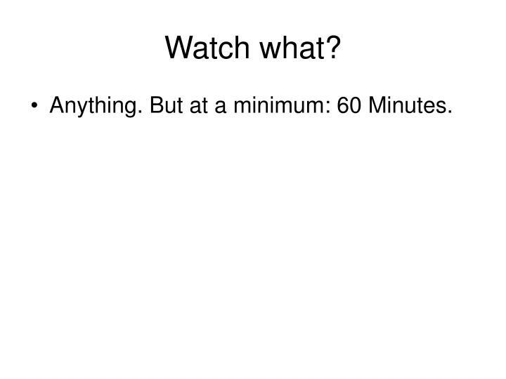 Watch what?