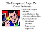 the unexpressed anger can create problems