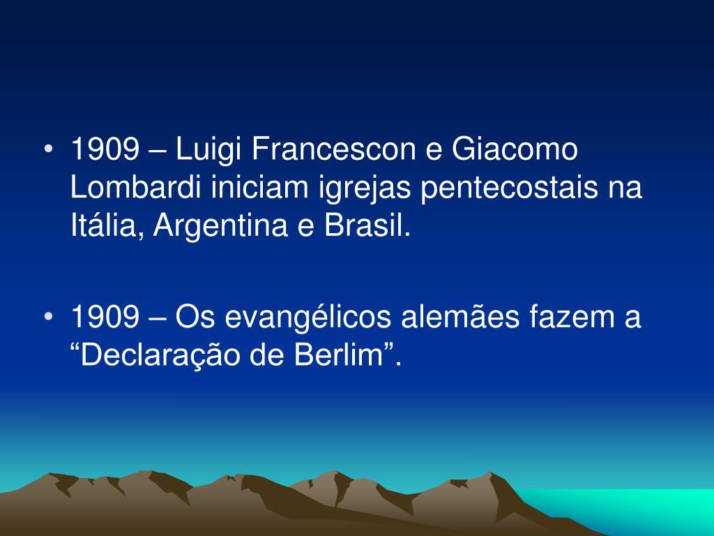 1909 – Luigi Francescon e Giacomo Lombardi iniciam igrejas pentecostais na Itália, Argentina e Brasil.