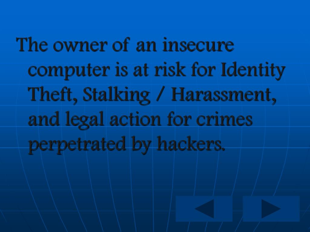 The owner of an insecure computer is at risk for Identity Theft, Stalking / Harassment, and legal action for crimes perpetrated by hackers.