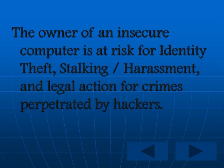 The owner of an insecure computer is at risk for Identity Theft, Stalking / Harassment, and legal ac...
