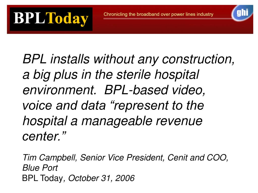"BPL installs without any construction, a big plus in the sterile hospital environment.  BPL-based video, voice and data ""represent to the hospital a manageable revenue center."""