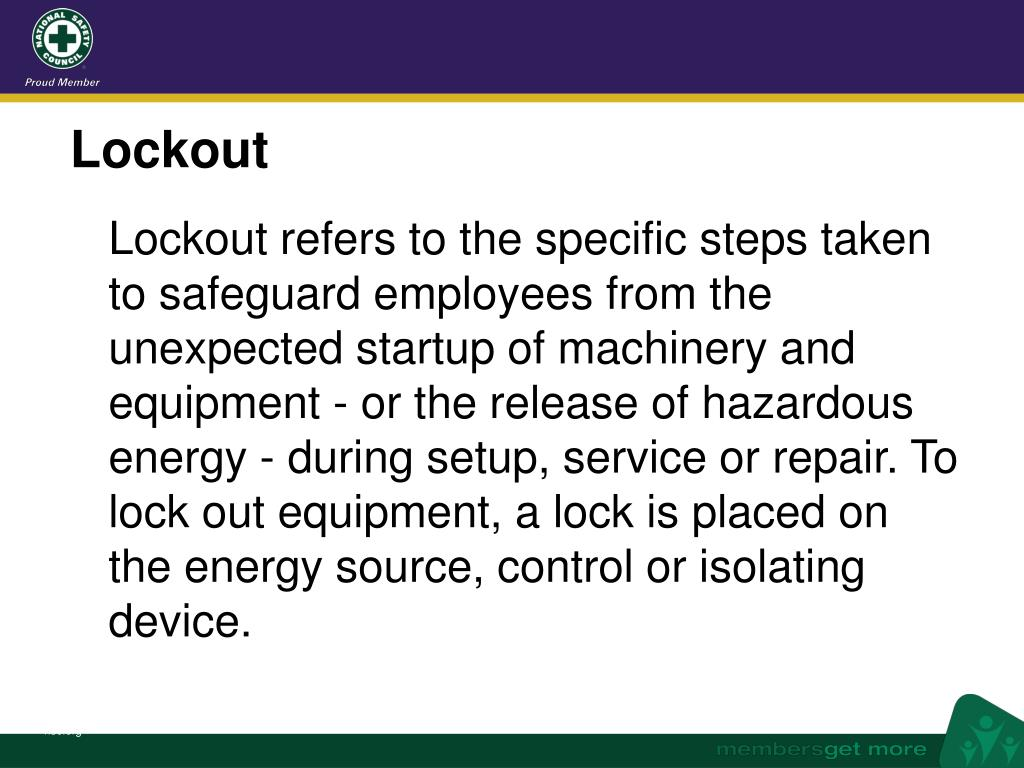 Lockout refers to the specific steps taken to safeguard employees from the unexpected startup of machinery and equipment - or the release of hazardous energy - during setup, service or repair. To lock out equipment, a lock is placed on the energy source, control or isolating device.
