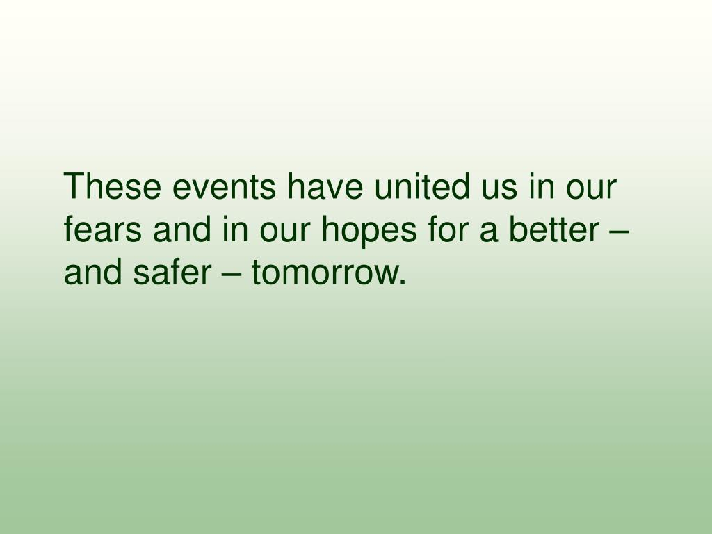 These events have united us in our fears and in our hopes for a better – and safer – tomorrow.