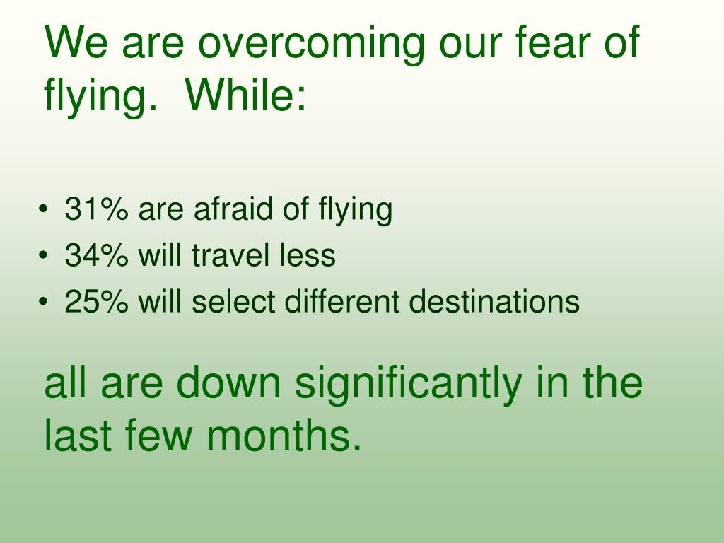 We are overcoming our fear of flying.  While: