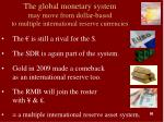 the global monetary system may move from dollar based to multiple international reserve currencies