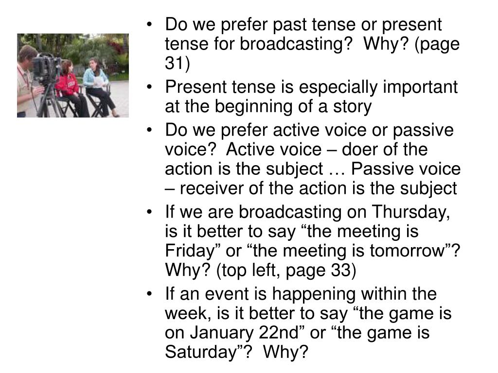 Do we prefer past tense or present tense for broadcasting?  Why? (page 31)