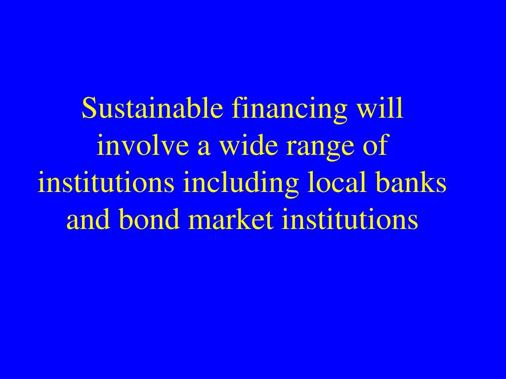 Sustainable financing will involve a wide range of institutions including local banks and bond market institutions