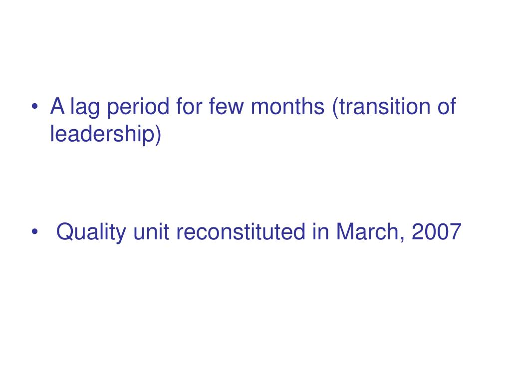A lag period for few months (transition of leadership)