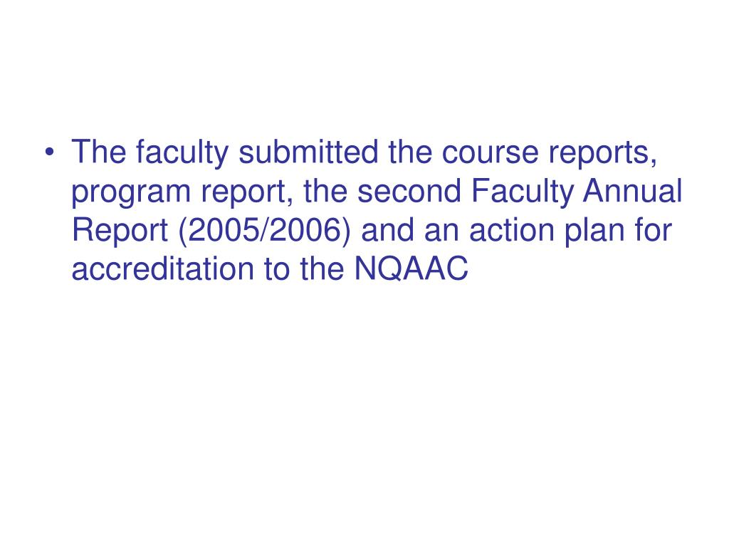 The faculty submitted the course reports, program report, the second Faculty Annual Report (2005/2006) and an action plan for accreditation to the NQAAC