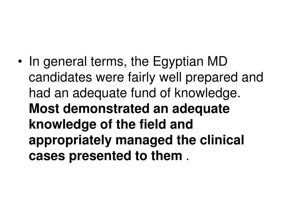 In general terms, the Egyptian MD candidates were fairly well prepared and had an adequate fund of knowledge.
