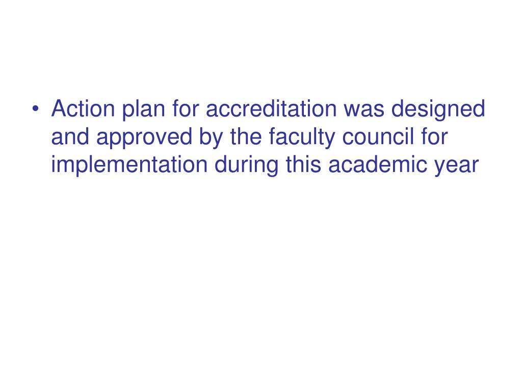 Action plan for accreditation was designed and approved by the faculty council for implementation during this academic year