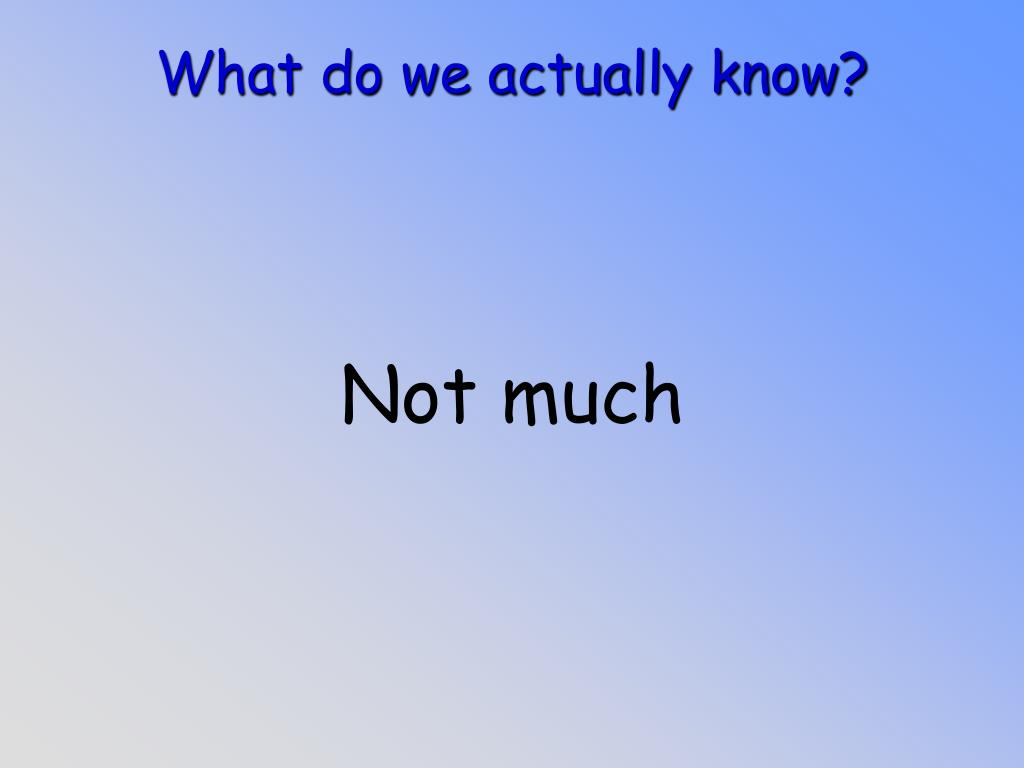 What do we actually know?