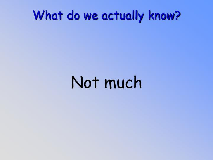 What do we actually know
