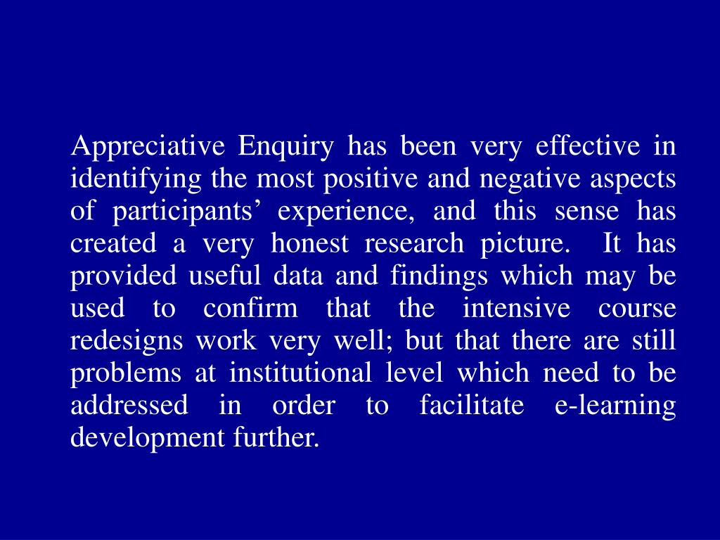 Appreciative Enquiry has been very effective in identifying the most positive and negative aspects of participants' experience, and this sense has created a very honest research picture.  It has provided useful data and findings which may be used to confirm that the intensive course redesigns work very well; but that there are still problems at institutional level which need to be addressed in order to facilitate e-learning development further.