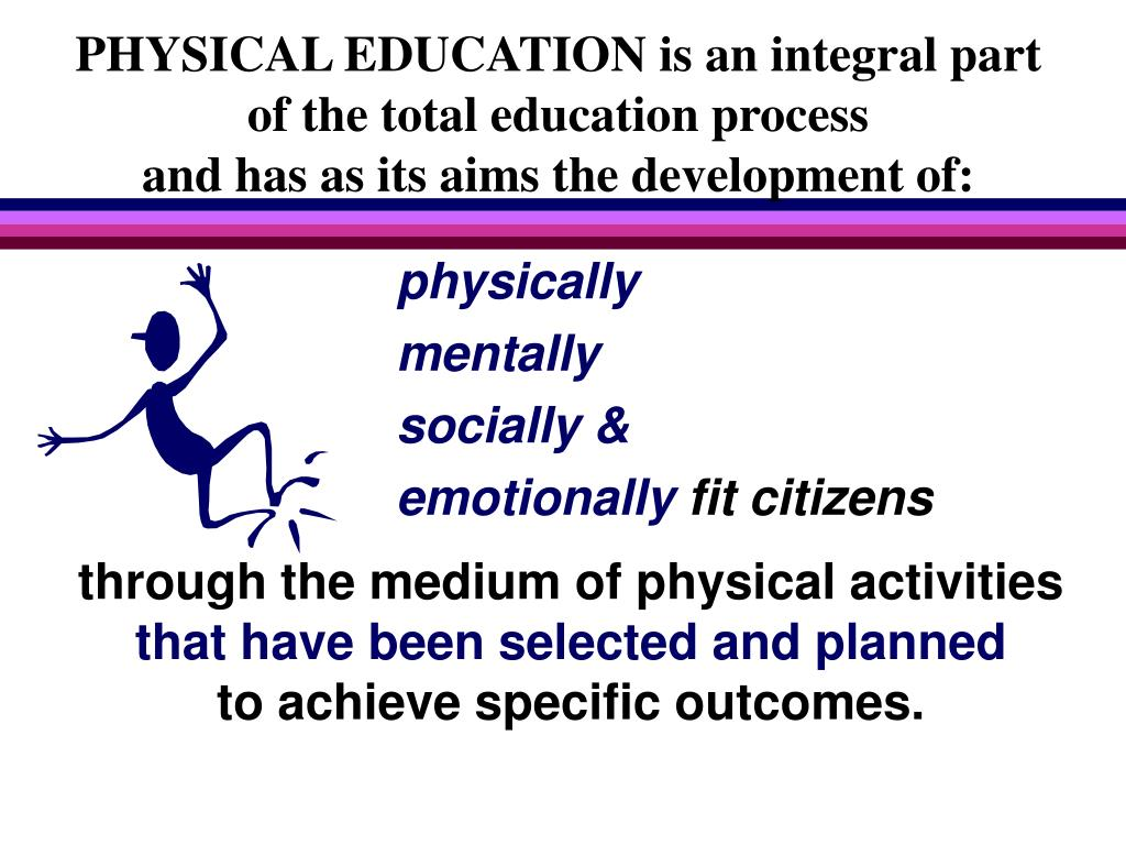 PHYSICAL EDUCATION is an integral part