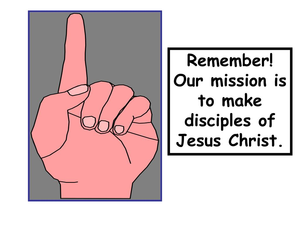 Remember! Our mission is to make disciples of Jesus Christ.