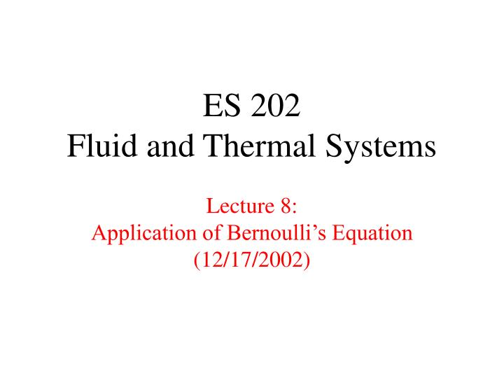 Es 202 fluid and thermal systems lecture 8 application of bernoulli s equation 12 17 2002