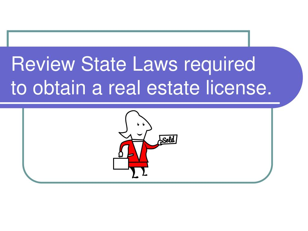 Review State Laws required to obtain a real estate license.