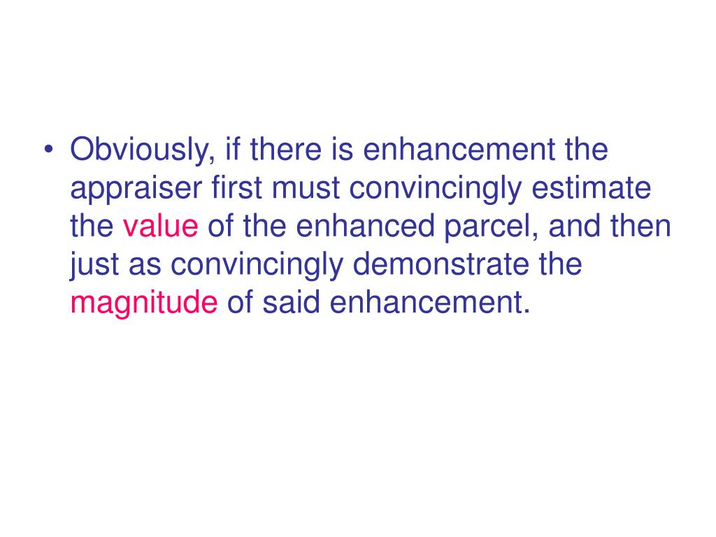 Obviously, if there is enhancement the appraiser first must convincingly estimate the