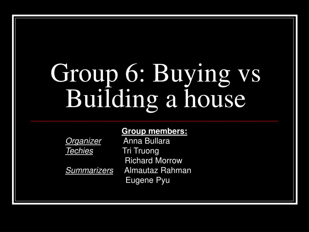 group 6 buying vs building a house l.