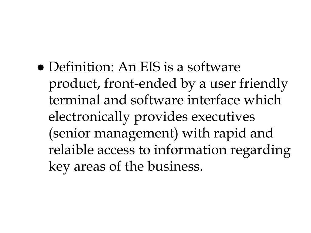 Definition: An EIS is a software product, front-ended by a user friendly terminal and software interface which electronically provides executives (senior management) with rapid and relaible access to information regarding key areas of the business.