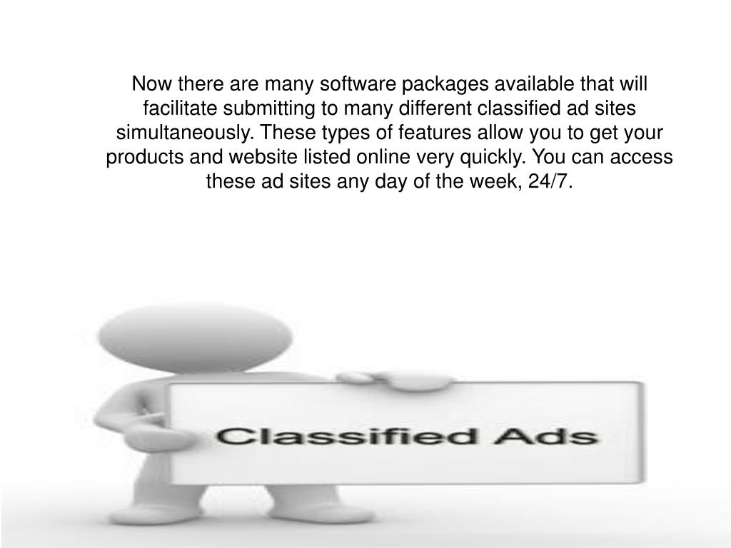 Now there are many software packages available that will facilitate submitting to many different classified ad sites simultaneously. These types of features allow you to get your products and website listed online very quickly. You can access these ad sites any day of the week, 24/7.