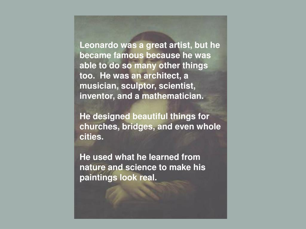 Leonardo was a great artist, but he became famous because he was able to do so many other things too.  He was an architect, a musician, sculptor, scientist, inventor, and a mathematician.
