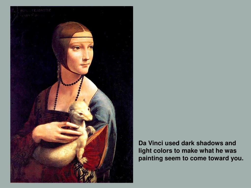 Da Vinci used dark shadows and light colors to make what he was painting seem to come toward you.