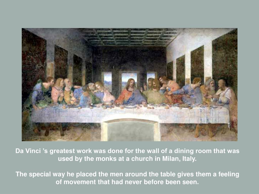 Da Vinci 's greatest work was done for the wall of a dining room that was used by the monks at a church in Milan, Italy.