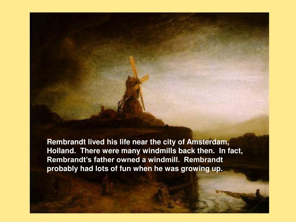 Rembrandt lived his life near the city of Amsterdam, Holland.  There were many windmills back then.  In fact, Rembrandt's father owned a windmill.  Rembrandt probably had lots of fun when he was growing up.