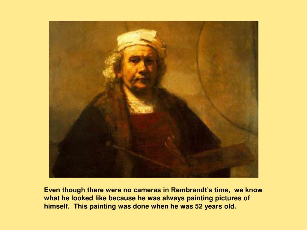 Even though there were no cameras in Rembrandt's time,  we know what he looked like because he was always painting pictures of himself.  This painting was done when he was 52 years old.