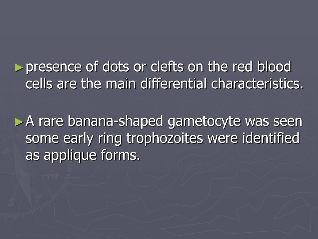 presence of dots or clefts on the red blood cells are the main differential characteristics.