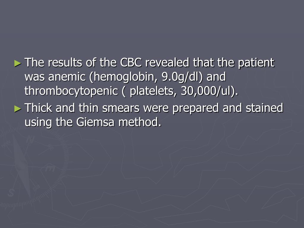 The results of the CBC revealed that the patient was anemic (hemoglobin, 9.0g/dl) and thrombocytopenic ( platelets, 30,000/ul).