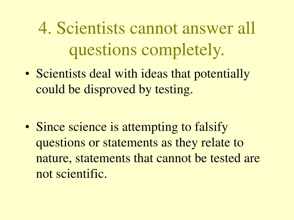 4. Scientists cannot answer all questions completely.
