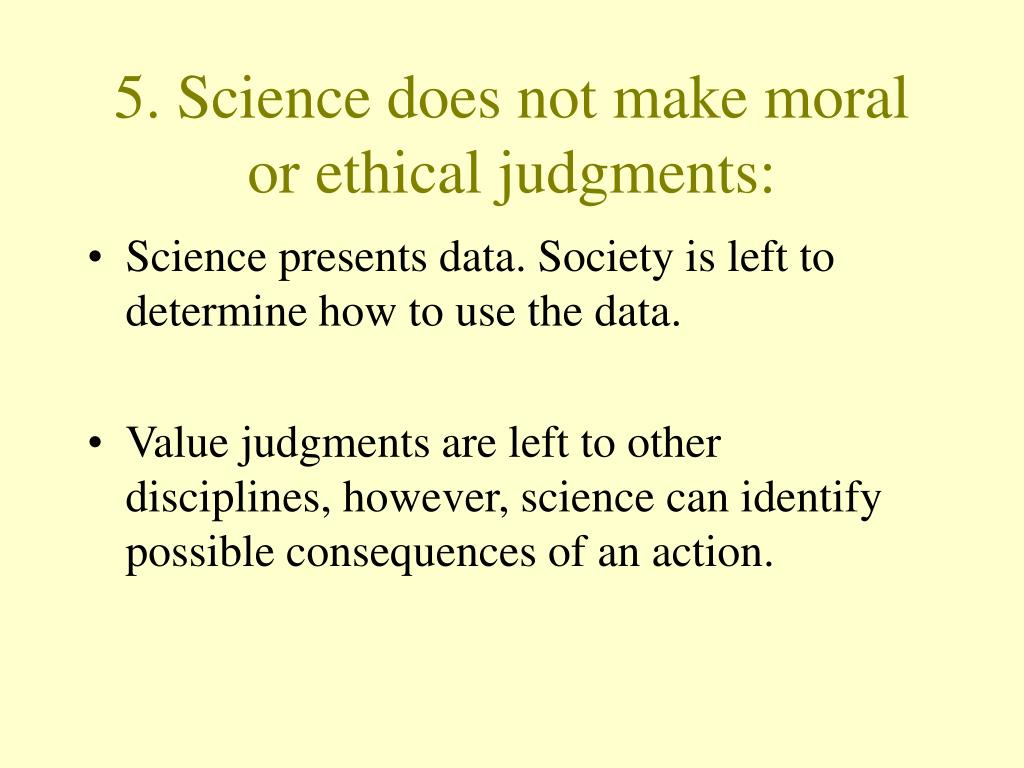 5. Science does not make moral or ethical judgments:
