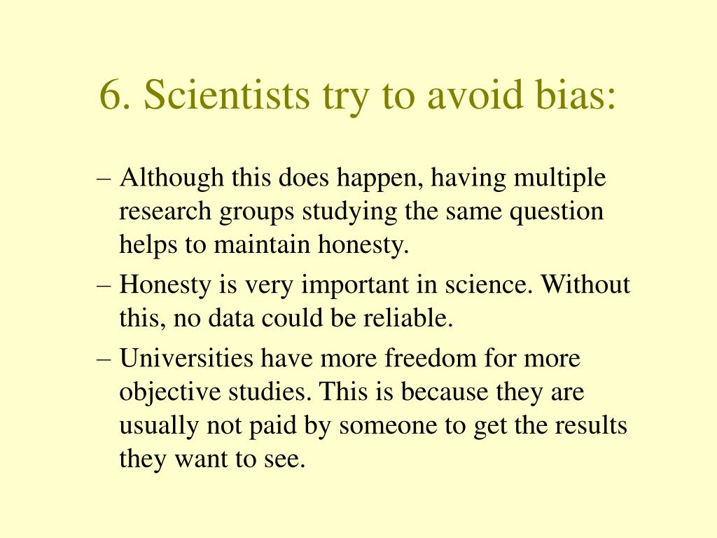 6. Scientists try to avoid bias: