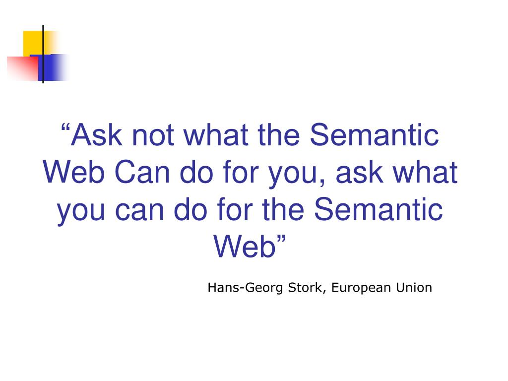 """""""Ask not what the Semantic Web Can do for you, ask what you can do for the Semantic Web"""""""
