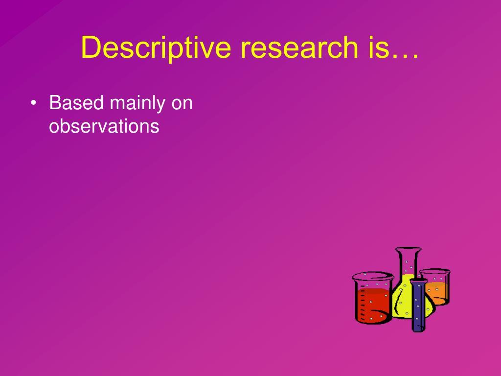 Descriptive research is…