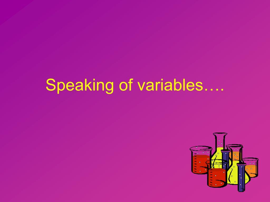 Speaking of variables….